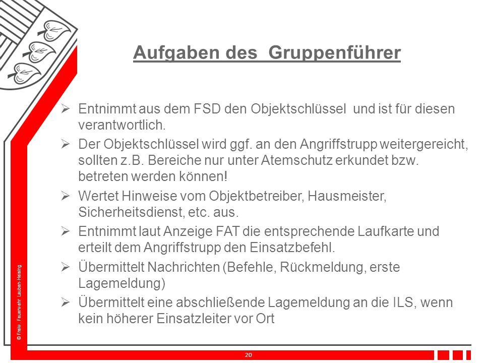 © Freiw. Feuerwehr Lauben-Heising 20 Aufgaben des Gruppenführer  Entnimmt aus dem FSD den Objektschlüssel und ist für diesen verantwortlich.  Der Ob
