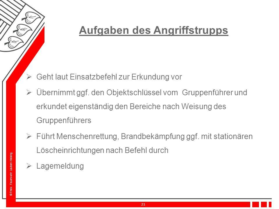 © Freiw. Feuerwehr Lauben-Heising 21 Aufgaben des Angriffstrupps  Geht laut Einsatzbefehl zur Erkundung vor  Übernimmt ggf. den Objektschlüssel vom