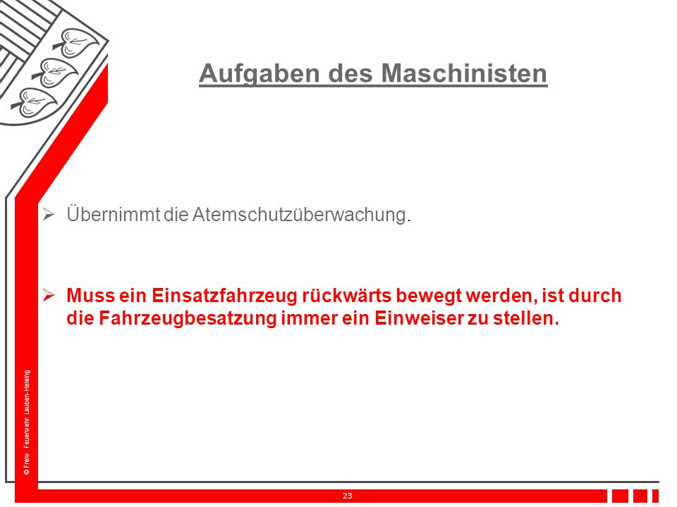 © Freiw. Feuerwehr Lauben-Heising 23 Aufgaben des Maschinisten  Übernimmt die Atemschutzüberwachung.  Muss ein Einsatzfahrzeug rückwärts bewegt werd