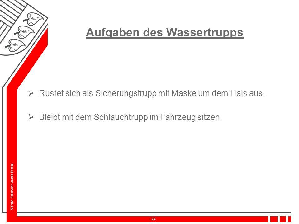 © Freiw. Feuerwehr Lauben-Heising 24 Aufgaben des Wassertrupps  Rüstet sich als Sicherungstrupp mit Maske um dem Hals aus.  Bleibt mit dem Schlaucht