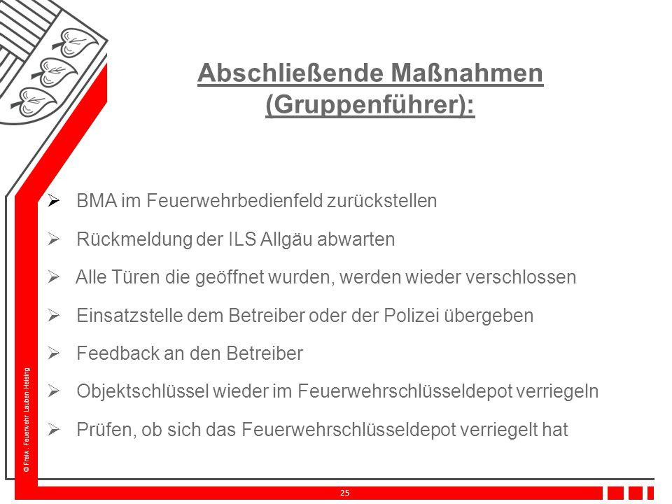 © Freiw. Feuerwehr Lauben-Heising 25 Abschließende Maßnahmen (Gruppenführer):  BMA im Feuerwehrbedienfeld zurückstellen  Rückmeldung der ILS Allgäu