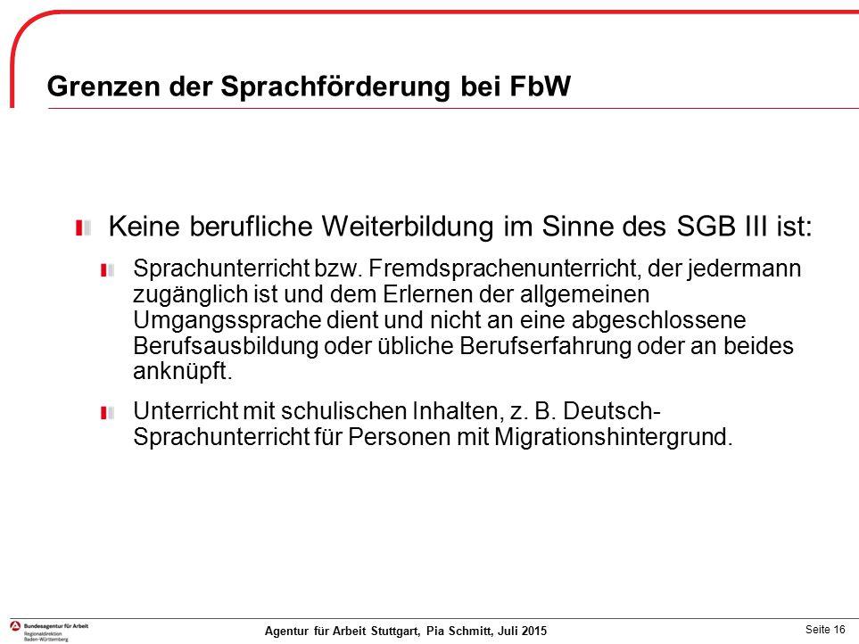 Seite 16 Grenzen der Sprachförderung bei FbW Keine berufliche Weiterbildung im Sinne des SGB III ist: Sprachunterricht bzw. Fremdsprachenunterricht, d