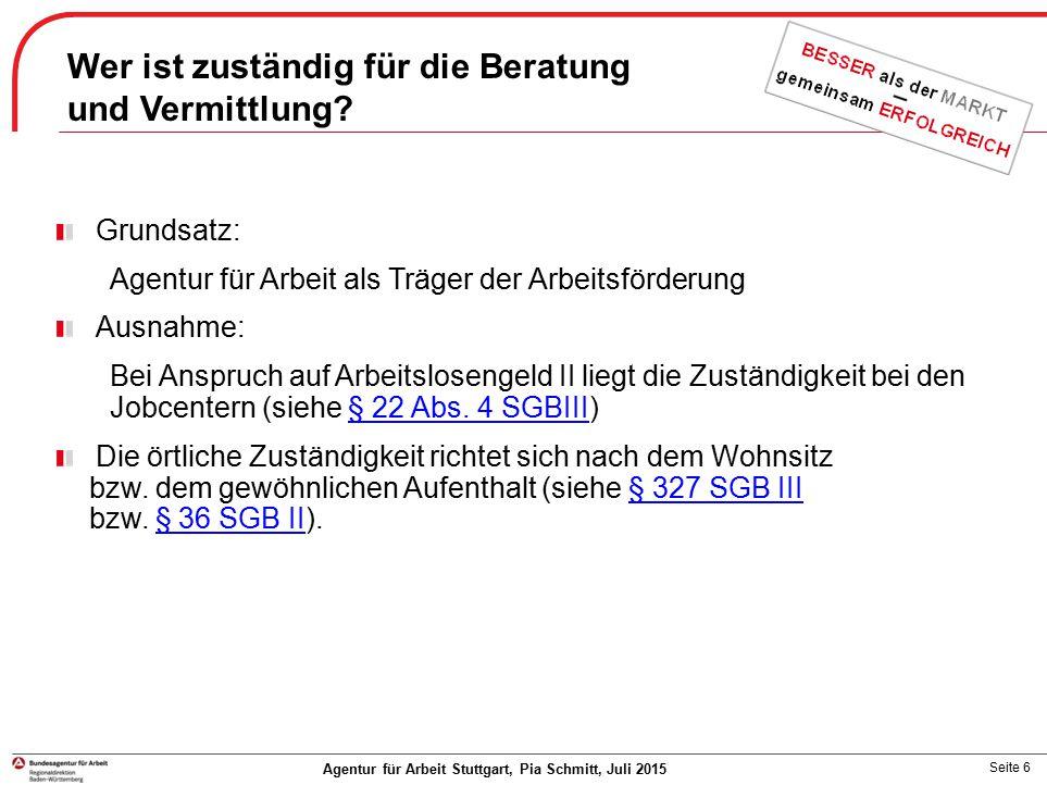 Seite 6 Agentur für Arbeit Stuttgart, Pia Schmitt, Juli 2015 Grundsatz: Agentur für Arbeit als Träger der Arbeitsförderung Ausnahme: Bei Anspruch auf