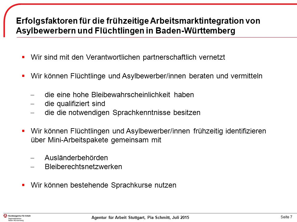 Seite 7 Agentur für Arbeit Stuttgart, Pia Schmitt, Juli 2015  Wir sind mit den Verantwortlichen partnerschaftlich vernetzt  Wir können Flüchtlinge u