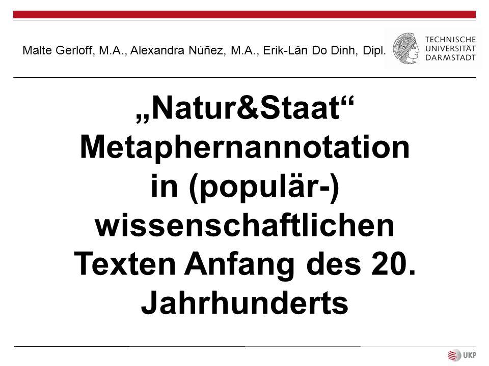 """""""Natur&Staat"""" Metaphernannotation in (populär-) wissenschaftlichen Texten Anfang des 20. Jahrhunderts Malte Gerloff, M.A., Alexandra Núñez, M.A., Erik"""