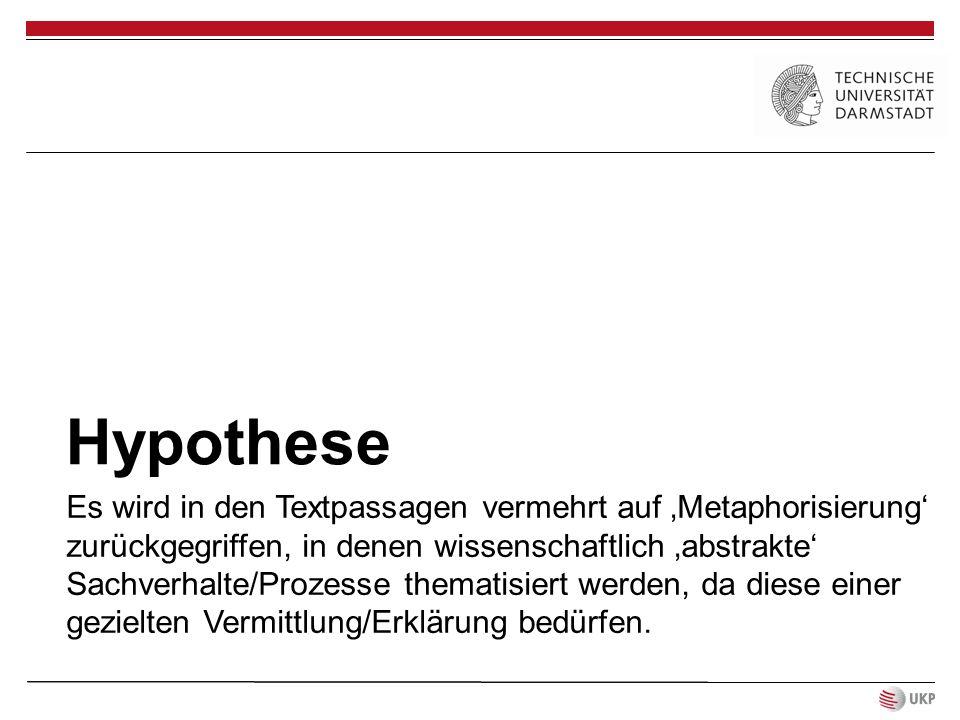Hypothese Es wird in den Textpassagen vermehrt auf 'Metaphorisierung' zurückgegriffen, in denen wissenschaftlich 'abstrakte' Sachverhalte/Prozesse the