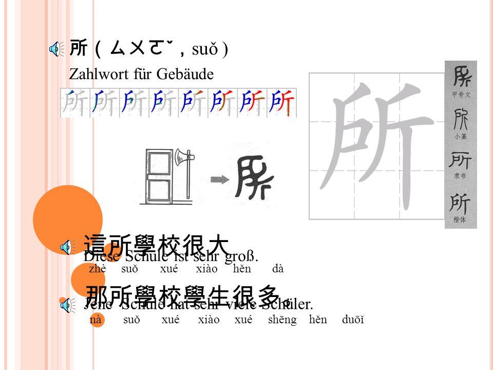Zahlwort für Gebäude 所(ㄙㄨㄛ ˇ , suǒ ) 這所學校很大 zhè suǒ xué xiào hěn dà 那所學校學生很多。 nà suǒ xué xiào xué shēng hěn duōǐ Diese Schule ist sehr groß.