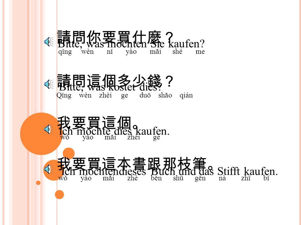 請問你要買什麼? qǐng wèn nǐ yào măi shé me Bitte, was möchten Sie kaufen.