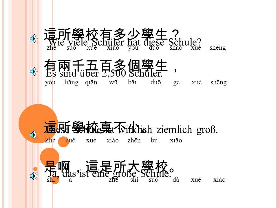 這所學校有多少學生? zhè suǒ xué xiào yǒu duō shăo xué shēng Wie viele Schüler hat diese Schule.