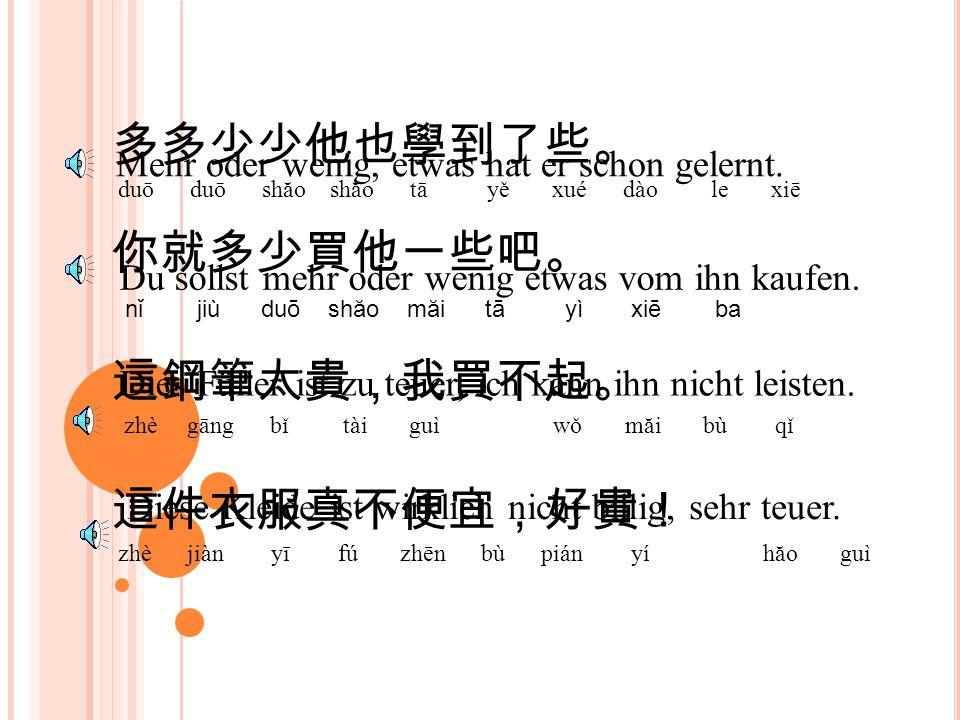 多多少少他也學到了些。 duō duō shăo shăo tā yě xué dào le xiē Mehr oder wenig, etwas hat er schon gelernt.