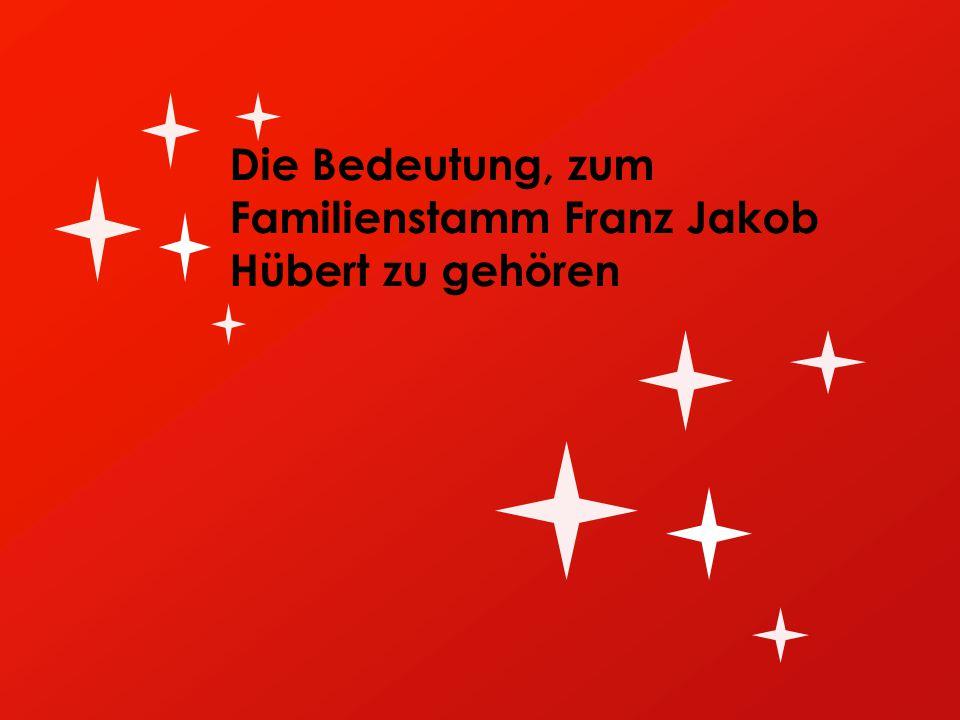 Die Bedeutung, zum Familienstamm Franz Jakob Hübert zu gehören