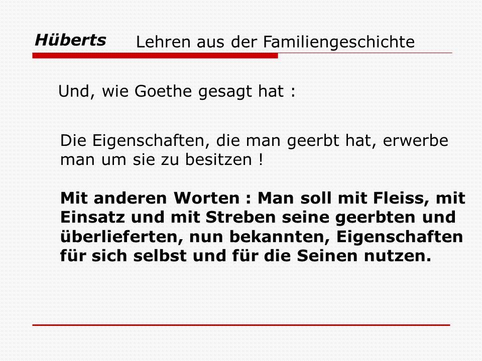Hüberts Und, wie Goethe gesagt hat : Lehren aus der Familiengeschichte Die Eigenschaften, die man geerbt hat, erwerbe man um sie zu besitzen ! Mit and