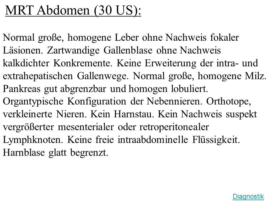 MRT Abdomen (30 US): Normal große, homogene Leber ohne Nachweis fokaler Läsionen. Zartwandige Gallenblase ohne Nachweis kalkdichter Konkremente. Keine