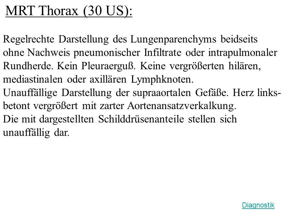 MRT Thorax (30 US): Regelrechte Darstellung des Lungenparenchyms beidseits ohne Nachweis pneumonischer Infiltrate oder intrapulmonaler Rundherde. Kein