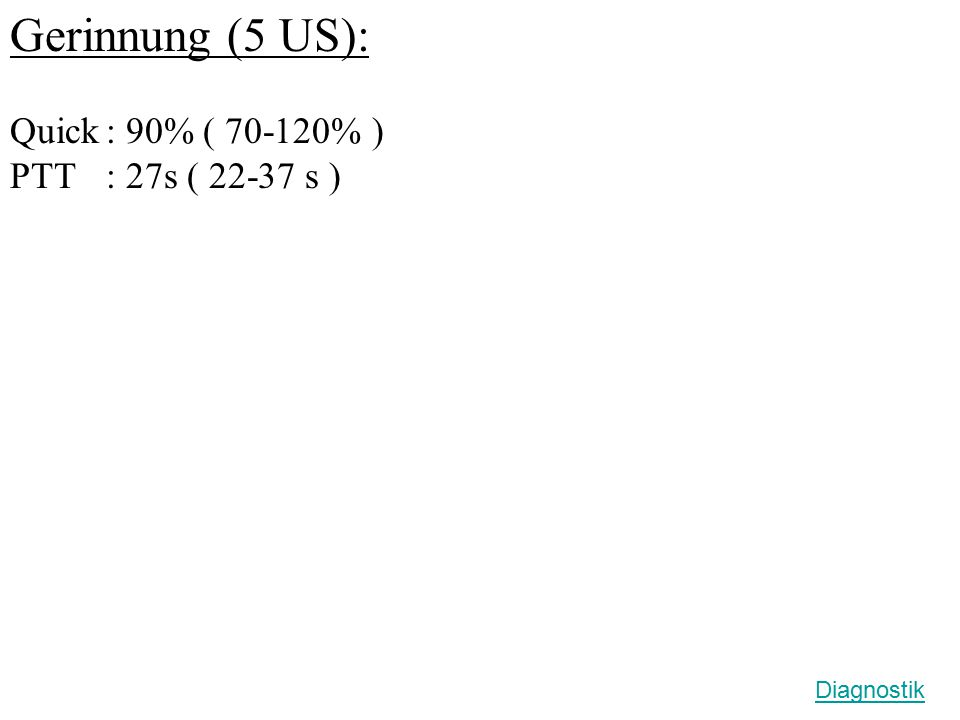 Gerinnung (5 US): Quick: 90% ( 70-120% ) PTT : 27s ( 22-37 s ) Diagnostik