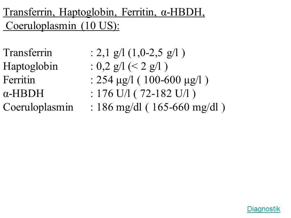 Transferrin, Haptoglobin, Ferritin, α-HBDH, Coeruloplasmin (10 US): Transferrin: 2,1 g/l (1,0-2,5 g/l ) Haptoglobin: 0,2 g/l (< 2 g/l ) Ferritin: 254 μg/l ( 100-600 μg/l ) α-HBDH: 176 U/l ( 72-182 U/l ) Coeruloplasmin: 186 mg/dl ( 165-660 mg/dl ) Diagnostik