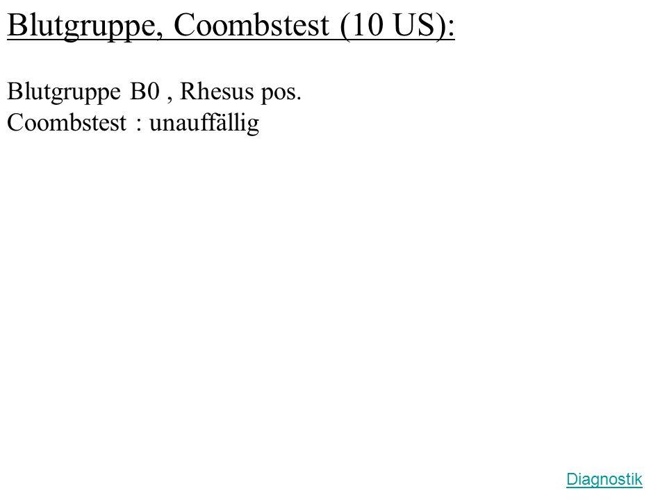 Blutgruppe, Coombstest (10 US): Blutgruppe B0, Rhesus pos. Coombstest : unauffällig Diagnostik