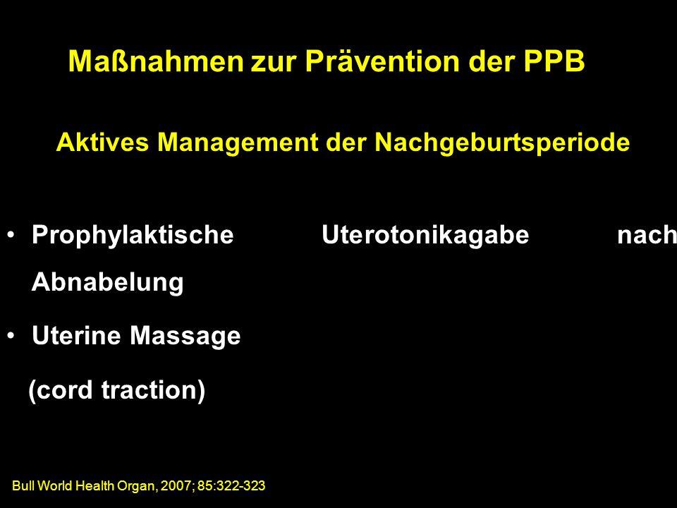 Aktives Management der Nachgeburtsperiode Prophylaktische Uterotonikagabe nach Abnabelung Uterine Massage (cord traction) Maßnahmen zur Prävention der PPB Bull World Health Organ, 2007; 85:322-323
