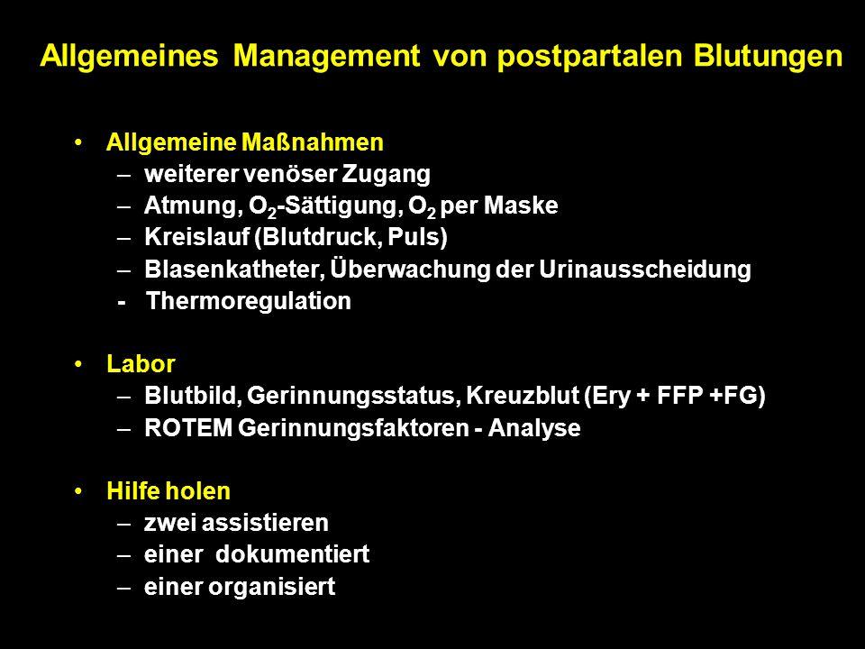 Allgemeines Management von postpartalen Blutungen Allgemeine Maßnahmen –weiterer venöser Zugang –Atmung, O 2 -Sättigung, O 2 per Maske –Kreislauf (Blutdruck, Puls) –Blasenkatheter, Überwachung der Urinausscheidung - Thermoregulation Labor –Blutbild, Gerinnungsstatus, Kreuzblut (Ery + FFP +FG) –ROTEM Gerinnungsfaktoren - Analyse Hilfe holen –zwei assistieren –einer dokumentiert –einer organisiert