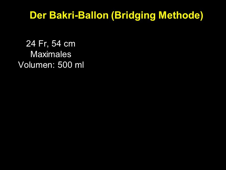 24 Fr, 54 cm Maximales Volumen: 500 ml Der Bakri-Ballon (Bridging Methode)