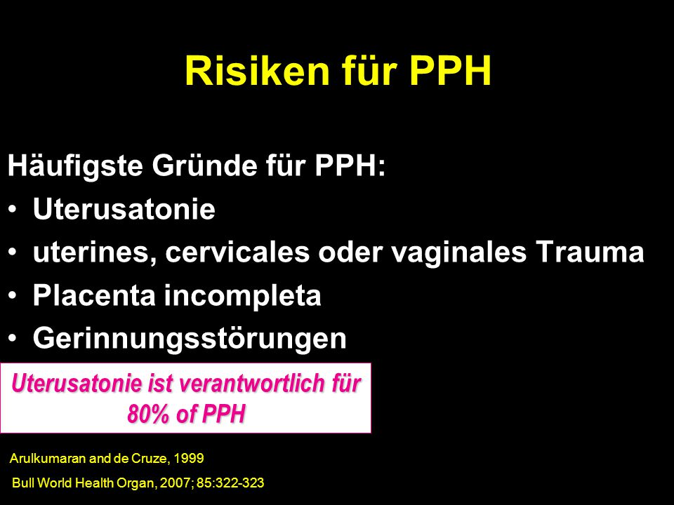 Häufigste Gründe für PPH: Uterusatonie uterines, cervicales oder vaginales Trauma Placenta incompleta Gerinnungsstörungen Risiken für PPH Bull World H
