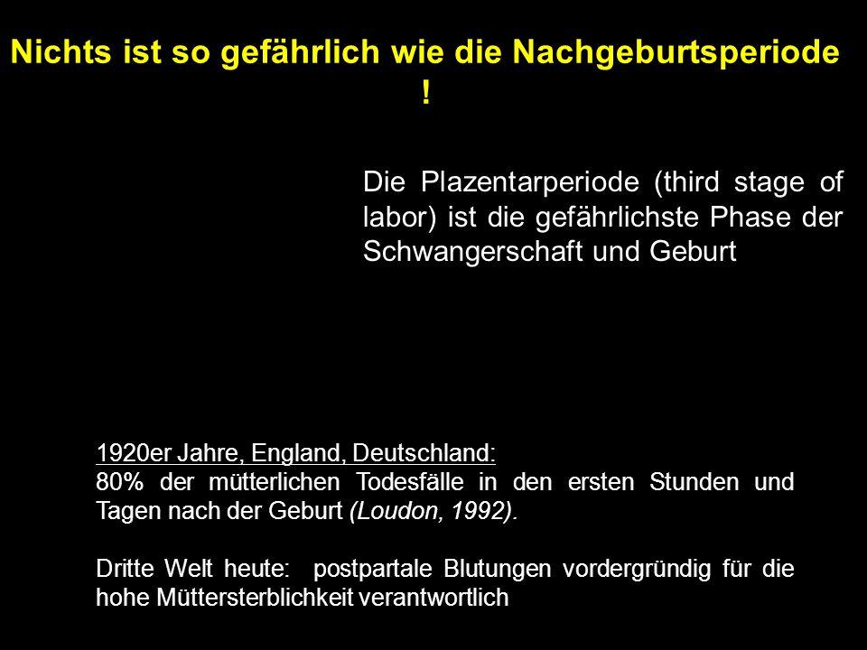 Die Plazentarperiode (third stage of labor) ist die gefährlichste Phase der Schwangerschaft und Geburt 1920er Jahre, England, Deutschland: 80% der mütterlichen Todesfälle in den ersten Stunden und Tagen nach der Geburt (Loudon, 1992).