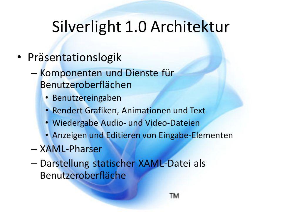 Silverlight 1.0 Architektur Präsentationslogik – Komponenten und Dienste für Benutzeroberflächen Benutzereingaben Rendert Grafiken, Animationen und Text Wiedergabe Audio- und Video-Dateien Anzeigen und Editieren von Eingabe-Elementen – XAML-Pharser – Darstellung statischer XAML-Datei als Benutzeroberfläche