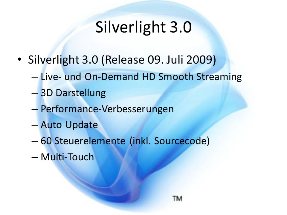 Silverlight 3.0 Silverlight 3.0 (Release 09. Juli 2009) – Live- und On-Demand HD Smooth Streaming – 3D Darstellung – Performance-Verbesserungen – Auto