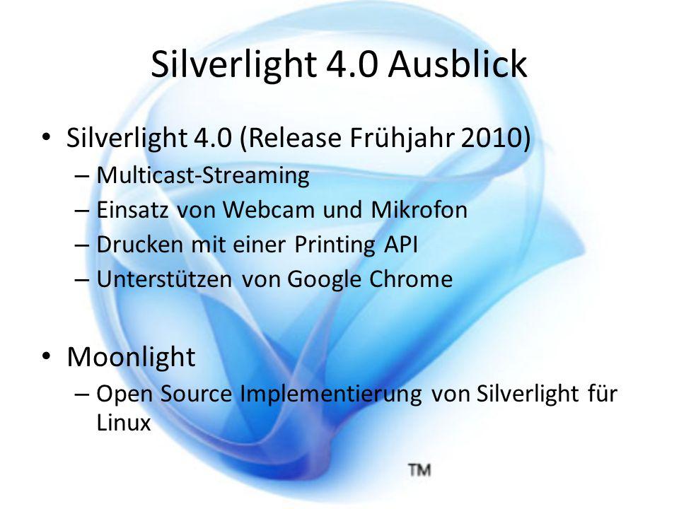 Silverlight 4.0 Ausblick Silverlight 4.0 (Release Frühjahr 2010) – Multicast-Streaming – Einsatz von Webcam und Mikrofon – Drucken mit einer Printing API – Unterstützen von Google Chrome Moonlight – Open Source Implementierung von Silverlight für Linux