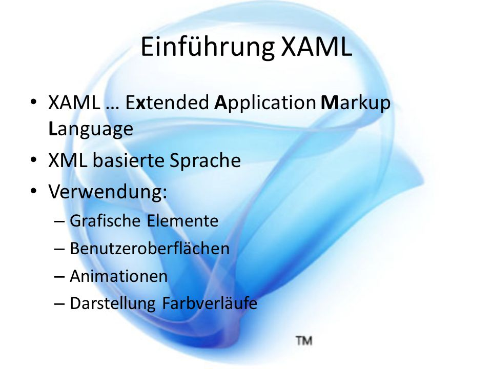 Einführung XAML XAML … Extended Application Markup Language XML basierte Sprache Verwendung: – Grafische Elemente – Benutzeroberflächen – Animationen