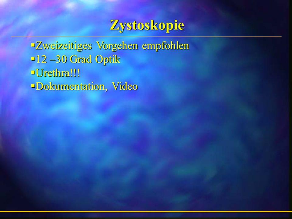 Zystoskopie  Zweizeitiges Vorgehen empfohlen  12 –30 Grad Optik  Urethra!!.