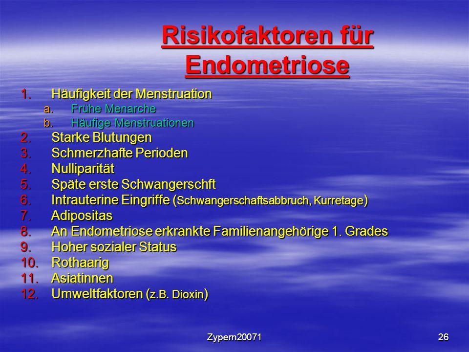 Zypern2007126 Risikofaktoren für Endometriose 1.Häufigkeit der Menstruation a.Frühe Menarche b.Häufige Menstruationen 2.Starke Blutungen 3.Schmerzhafte Perioden 4.Nulliparität 5.Späte erste Schwangerschft 6.Intrauterine Eingriffe ( Schwangerschaftsabbruch, Kurretage ) 7.Adipositas 8.An Endometriose erkrankte Familienangehörige 1.