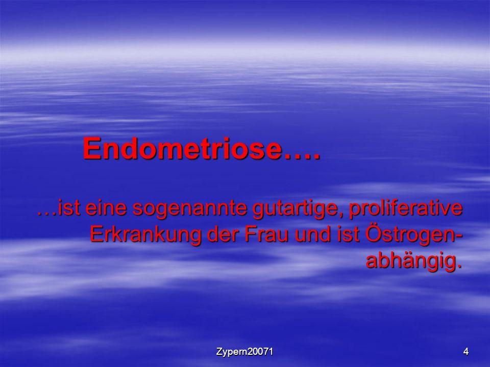 Zypern200714 Endometriose…. …ist eine sogenannte gutartige, proliferative Erkrankung der Frau und ist Östrogen- abhängig.