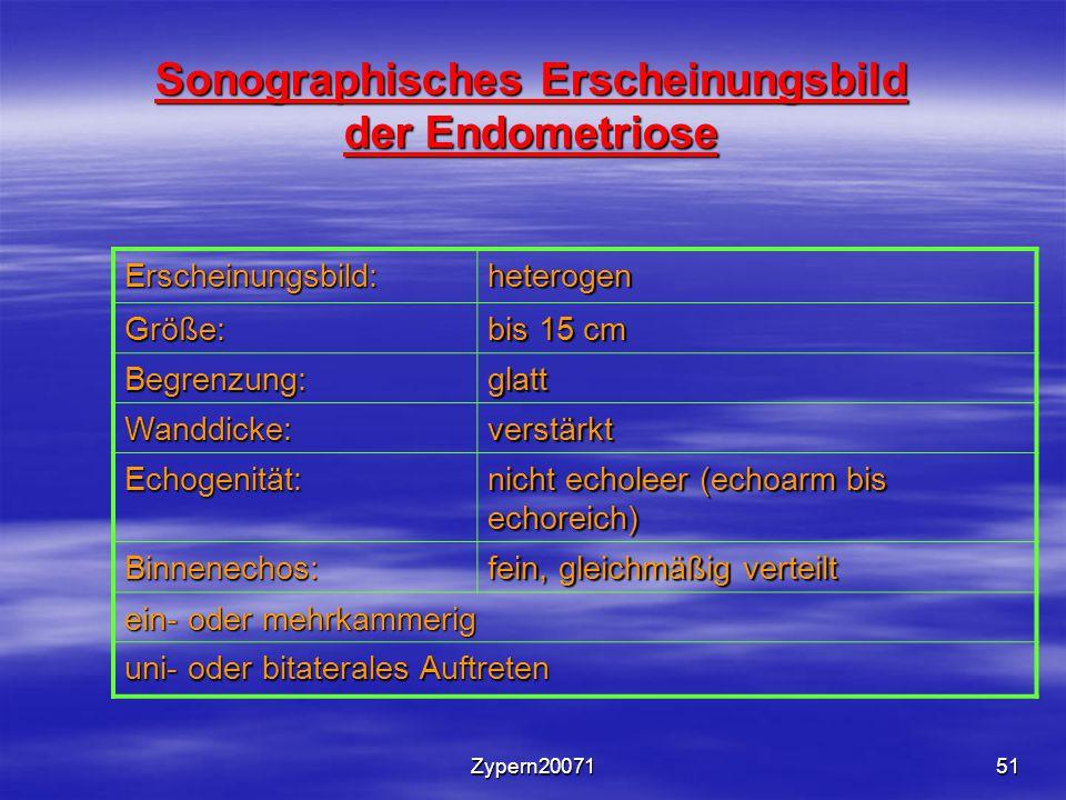 Zypern2007151 Sonographisches Erscheinungsbild der Endometriose Erscheinungsbild:heterogen Größe: bis 15 cm Begrenzung:glatt Wanddicke:verstärkt Echogenität: nicht echoleer (echoarm bis echoreich) Binnenechos: fein, gleichmäßig verteilt ein- oder mehrkammerig uni- oder bitaterales Auftreten
