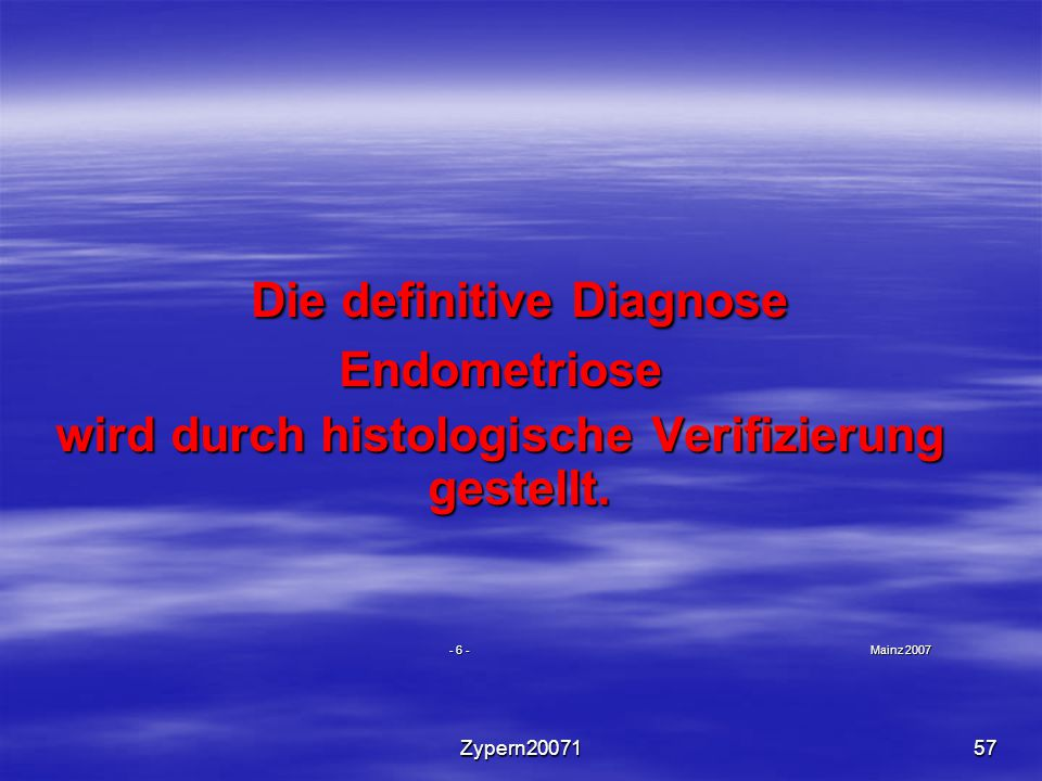 Zypern2007157 Die definitive Diagnose Die definitive DiagnoseEndometriose wird durch histologische Verifizierung gestellt. - 6 - Mainz 2007 - 6 - Main