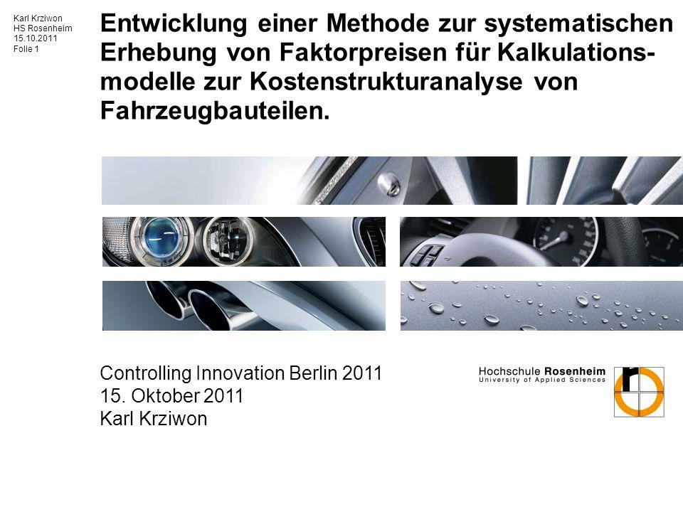 Karl Krziwon HS Rosenheim 15.10.2011 Folie 1 Entwicklung einer Methode zur systematischen Erhebung von Faktorpreisen für Kalkulations- modelle zur Kostenstrukturanalyse von Fahrzeugbauteilen.