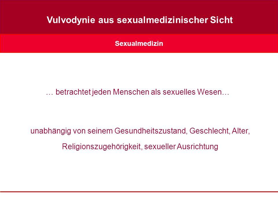 Sexualmedizin Vulvodynie aus sexualmedizinischer Sicht … betrachtet jeden Menschen als sexuelles Wesen… unabhängig von seinem Gesundheitszustand, Geschlecht, Alter, Religionszugehörigkeit, sexueller Ausrichtung
