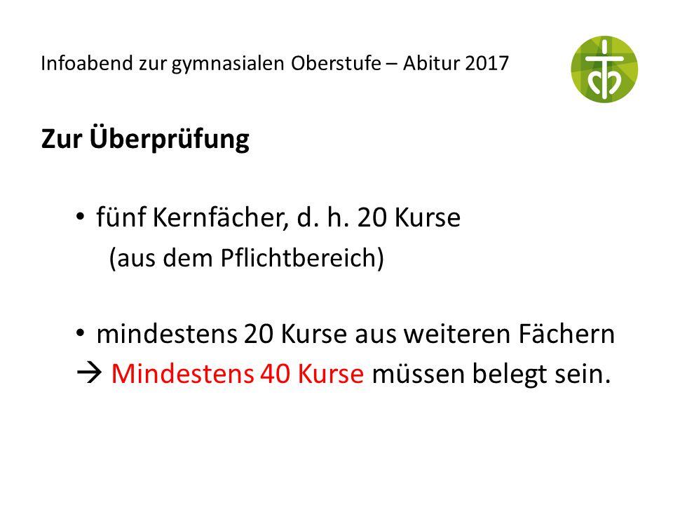 Infoabend zur gymnasialen Oberstufe – Abitur 2017 Zur Überprüfung fünf Kernfächer, d. h. 20 Kurse (aus dem Pflichtbereich) mindestens20 Kurse aus weit