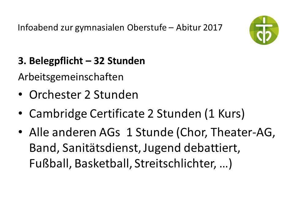 Infoabend zur gymnasialen Oberstufe – Abitur 2017 3. Belegpflicht – 32 Stunden Arbeitsgemeinschaften Orchester 2 Stunden Cambridge Certificate 2 Stund