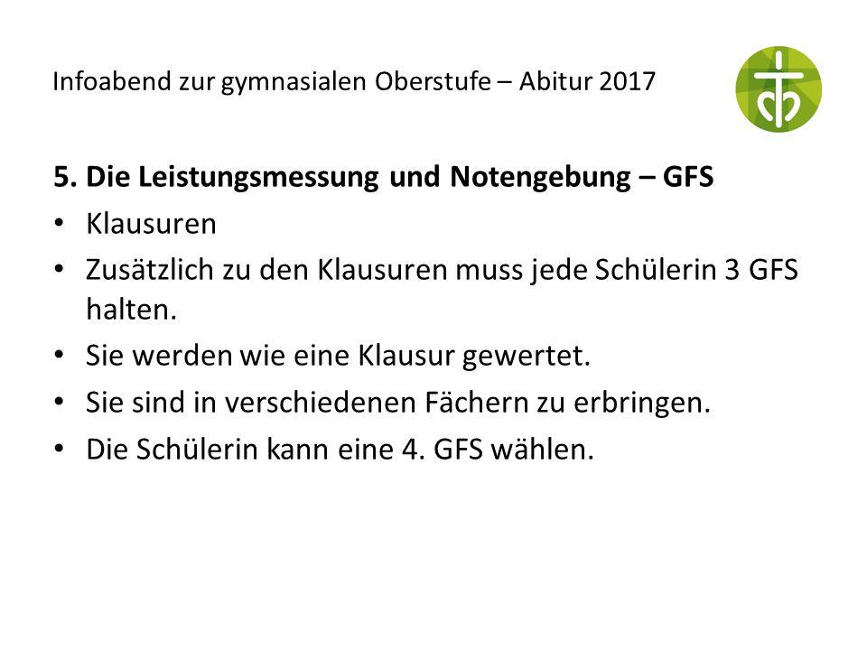 Infoabend zur gymnasialen Oberstufe – Abitur 2017 5. Die Leistungsmessung und Notengebung – GFS Klausuren Zusätzlich zu den Klausuren muss jede Schüle