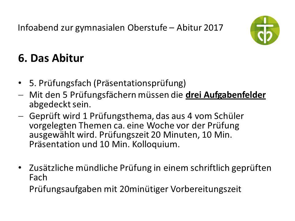 Infoabend zur gymnasialen Oberstufe – Abitur 2017 6. Das Abitur 5. Prüfungsfach (Präsentationsprüfung)  Mit den 5 Prüfungsfächern müssen die drei Auf