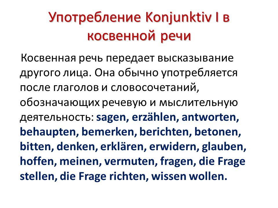 Употребление Konjunktiv I в косвенной речи Косвенная речь передает высказывание другого лица. Она обычно употребляется после глаголов и словосочетаний