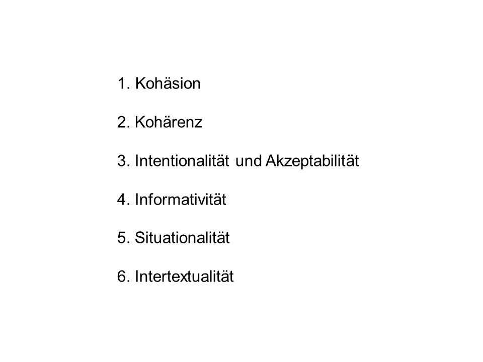 1.Kohäsion 2. Kohärenz 3. Intentionalität und Akzeptabilität 4. Informativität 5. Situationalität 6. Intertextualität