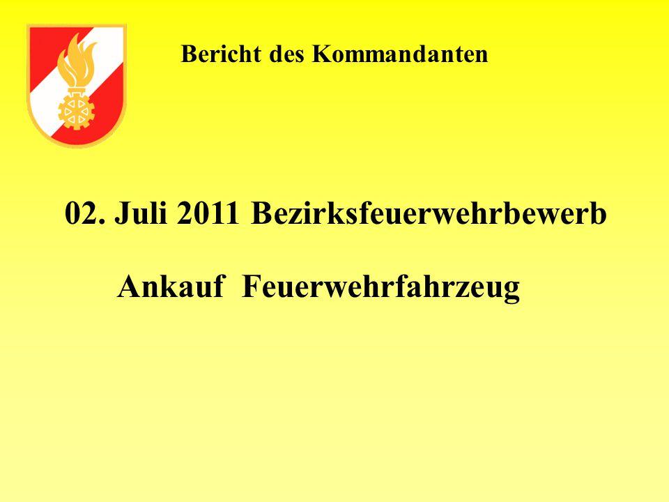 Bericht des Kommandanten 02. Juli 2011 Bezirksfeuerwehrbewerb Ankauf Feuerwehrfahrzeug
