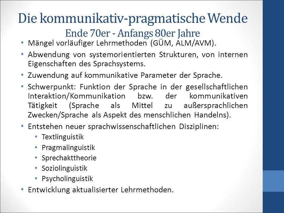 Die kommunikativ-pragmatische Wende Ende 70er - Anfangs 80er Jahre Mängel vorläufiger Lehrmethoden (GÜM, ALM/AVM). Abwendung von systemorientierten St