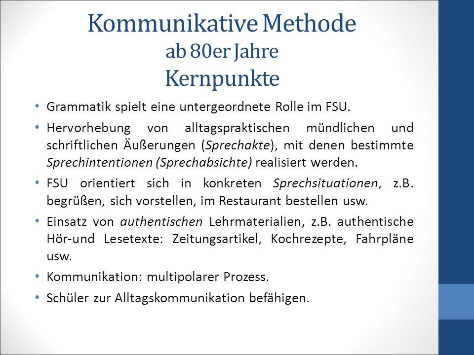 Kommunikative Methode ab 80er Jahre Kernpunkte Grammatik spielt eine untergeordnete Rolle im FSU. Hervorhebung von alltagspraktischen mündlichen und s