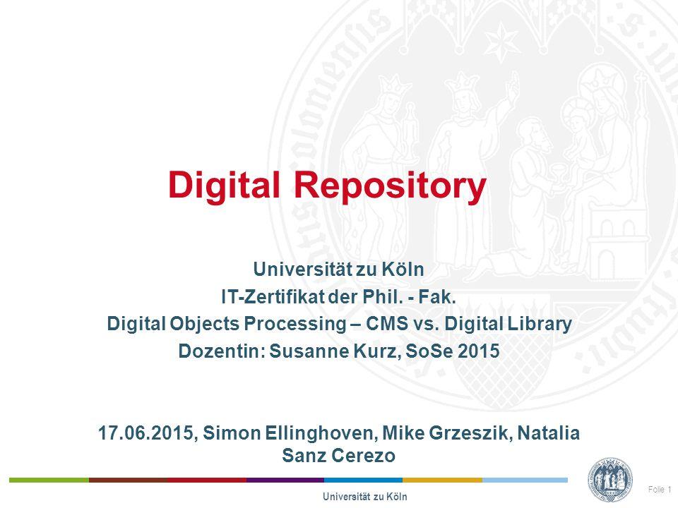 Digital Repository Universität zu Köln IT-Zertifikat der Phil. - Fak. Digital Objects Processing – CMS vs. Digital Library Dozentin: Susanne Kurz, SoS