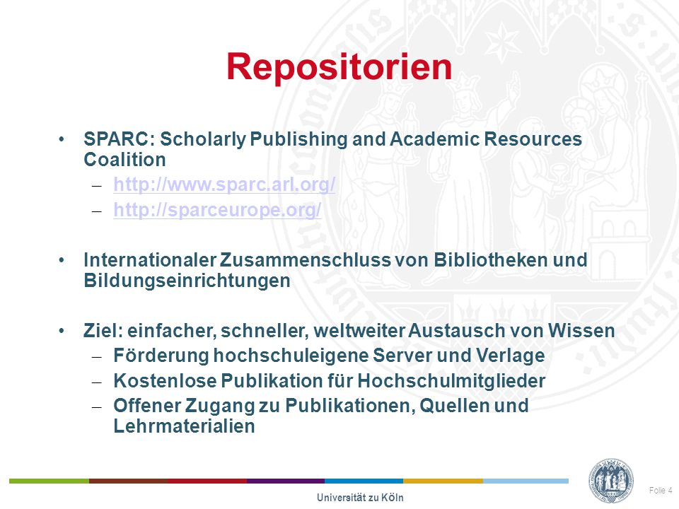 Repositorien SPARC: Scholarly Publishing and Academic Resources Coalition – http://www.sparc.arl.org/ http://www.sparc.arl.org/ – http://sparceurope.org/ http://sparceurope.org/ Internationaler Zusammenschluss von Bibliotheken und Bildungseinrichtungen Ziel: einfacher, schneller, weltweiter Austausch von Wissen – Förderung hochschuleigene Server und Verlage – Kostenlose Publikation für Hochschulmitglieder – Offener Zugang zu Publikationen, Quellen und Lehrmaterialien Universit ä t zu K ö ln Folie 4