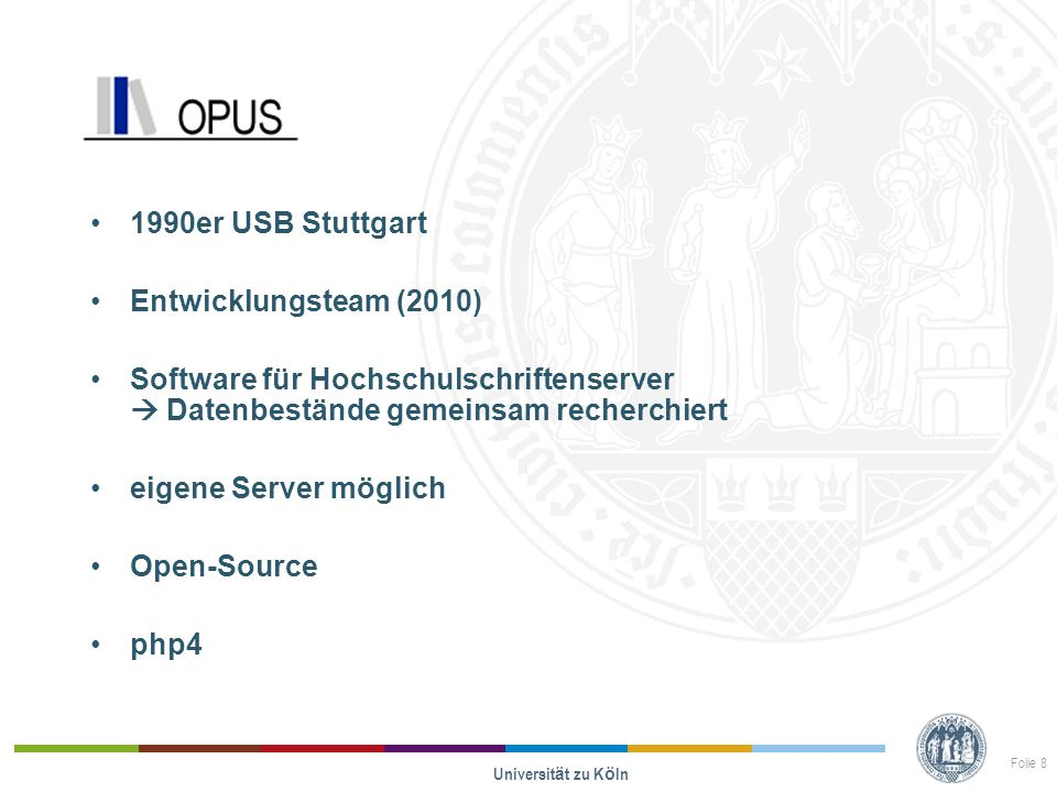 Opus 1990er USB Stuttgart Entwicklungsteam (2010) Software für Hochschulschriftenserver  Datenbestände gemeinsam recherchiert eigene Server möglich Open-Source php4 Universit ä t zu K ö ln Folie 8