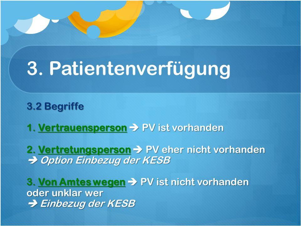 3. Patientenverfügung 3.2 Begriffe 1. Vertrauensperson  PV ist vorhanden 2.